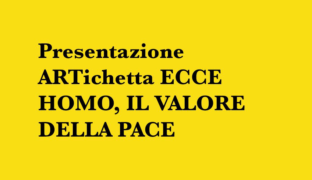 Presentazione ARTichetta ECCE HOMO, IL VALORE DELLA PACE